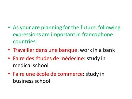 As your are planning for the future, following expressions are important in francophone countries: Travailler dans une banque: work in a bank Faire des.
