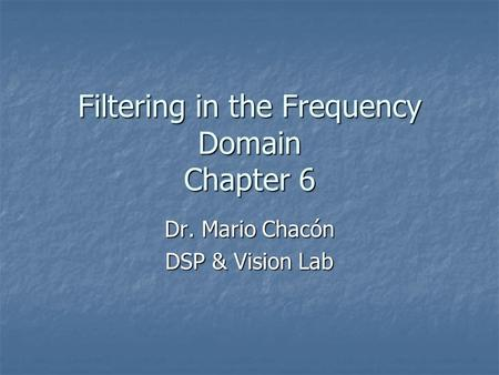Filtering in the Frequency Domain Chapter 6 Dr. Mario Chacón DSP & Vision Lab.