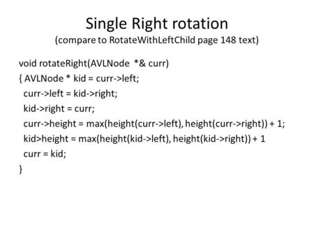 Single Right rotation (compare to RotateWithLeftChild page 148 text) void rotateRight(AVLNode *& curr) { AVLNode * kid = curr->left; curr->left = kid->right;
