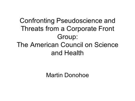Confronting Pseudoscience and Threats from a Corporate Front Group: The American Council on Science and Health Martin Donohoe.