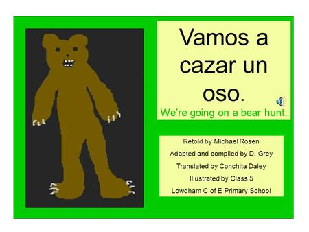 Vamos a cazar un oso. We're going on a bear hunt. Retold by Michael Rosen Adapted and compiled by D. Grey Translated by Conchita Daley Illustrated by.