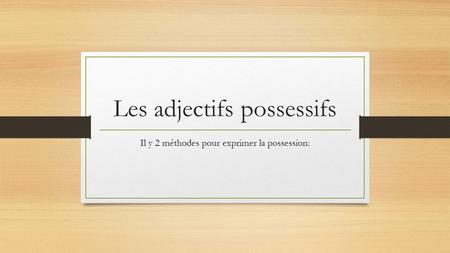 Les adjectifs possessifs Il y 2 méthodes pour exprimer la possession: