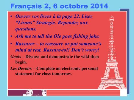 "Français 2, 6 octobre 2014 Ouvrez vos livres à la page 22. Lisez ""Lisons"" Strategie. Repondez aux questions. Ask me to tell the Ole goes fishing joke."
