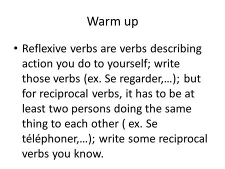 Warm up Reflexive verbs are verbs describing action you do to yourself; write those verbs (ex. Se regarder,…); but for reciprocal verbs, it has to be at.