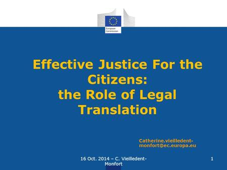 Effective Justice For the Citizens: the Role of Legal Translation Catherine.vieilledent- 16 Oct. 2014 – C. Vieilledent- Monfort 1.