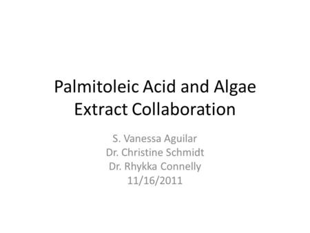 Palmitoleic Acid and Algae Extract Collaboration S. Vanessa Aguilar Dr. Christine Schmidt Dr. Rhykka Connelly 11/16/2011.