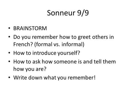 Sonneur 9/9 BRAINSTORM Do you remember how to greet others in French? (formal vs. informal) How to introduce yourself? How to ask how someone is and tell.