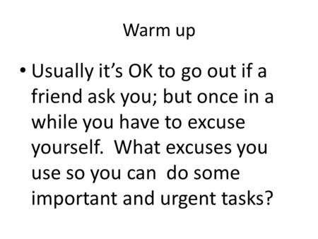 Warm up Usually it's OK to go out if a friend ask you; but once in a while you have to excuse yourself. What excuses you use so you can do some important.