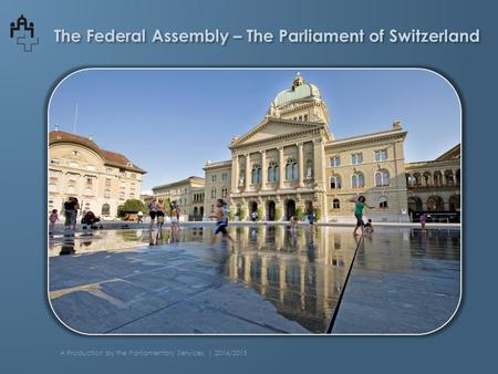 The Federal Assembly – The Parliament of Switzerland A Production by the Parliamentary Services | 2014/2015.