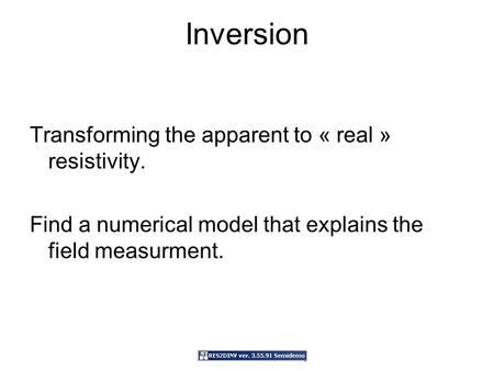 Inversion Transforming the apparent to « real » resistivity. Find a numerical model that explains the field measurment.