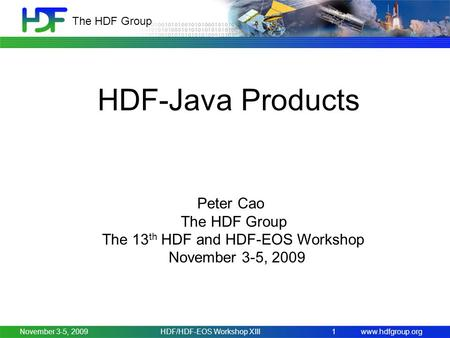 Www.hdfgroup.org The HDF Group November 3-5, 2009HDF/HDF-EOS Workshop XIII1 HDF-Java Products Peter Cao The HDF Group The 13 th HDF and HDF-EOS Workshop.