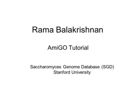 Rama Balakrishnan AmiGO Tutorial Saccharomyces Genome Database (SGD) Stanford University.