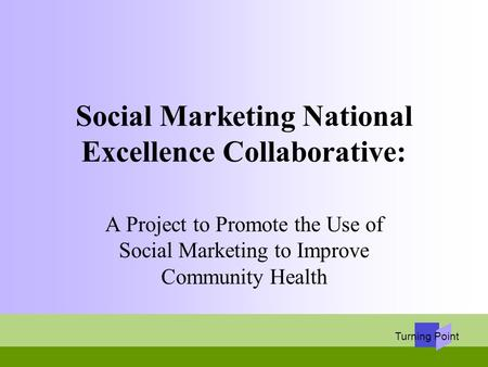 Turning Point Social Marketing National Excellence Collaborative: A Project to Promote the Use of Social Marketing to Improve Community Health.