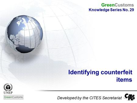 Identifying counterfeit items Developed by the CITES Secretariat GreenCustoms Knowledge Series No. 29.