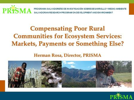 Communities and PES-CES Compensating Poor Rural Communities for Ecosystem Services: Markets, Payments or Something Else? Herman Rosa, Director, PRISMA.