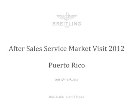 June 12 th – 13 th, 2012 After Sales Service Market Visit 2012 BREITLING C a r i b b e a n Puerto Rico.