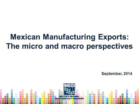 Mexican Manufacturing Exports: The micro and macro perspectives September, 2014.
