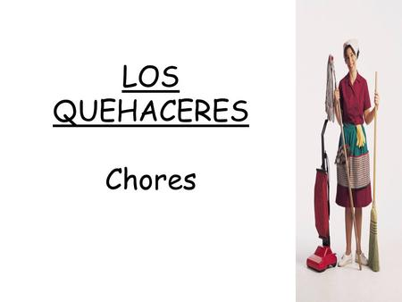 LOS QUEHACERES Chores. arreglar el cuarto – to straighten up the room.