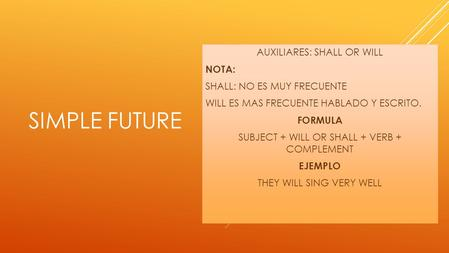 SIMPLE FUTURE AUXILIARES: SHALL OR WILL NOTA: SHALL: NO ES MUY FRECUENTE WILL ES MAS FRECUENTE HABLADO Y ESCRITO. FORMULA SUBJECT + WILL OR SHALL + VERB.