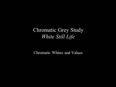 Chromatic Grey Study White Still Life Chromatic Whites and Values.