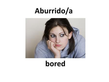 Bored Aburrido/a. happy alegre Rather well, pretty good Bastante bien.