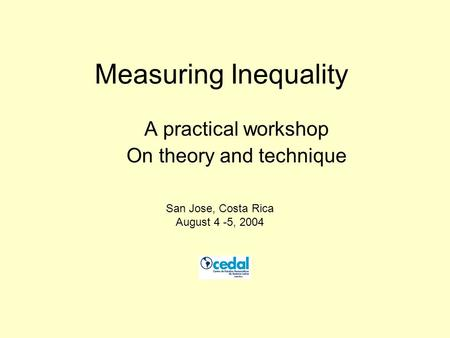 Measuring Inequality A practical workshop On theory and technique San Jose, Costa Rica August 4 -5, 2004.