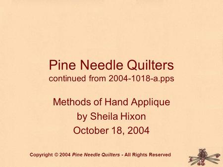 Pine Needle Quilters continued from 2004-1018-a.pps Methods of Hand Applique by Sheila Hixon October 18, 2004 Copyright © 2004 Pine Needle Quilters - All.