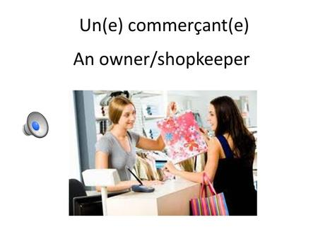 Un(e) commerçant(e) An owner/shopkeeper Un(e) marchand(e) A vendor (smaller, more specialized)