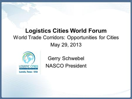 Logistics Cities World Forum World Trade Corridors: Opportunities for Cities May 29, 2013 Gerry Schwebel NASCO President.