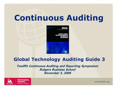 Www.theiia.org Continuous Auditing Global Technology Auditing Guide 3 Twelfth Continuous Auditing and Reporting Symposium Rutgers Business School November.