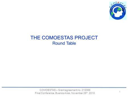 COMOESTAS – Grant agreement no. 215366 Final Conference, Buenos Aires, November 26 th, 2010 1 THE COMOESTAS PROJECT Round Table.
