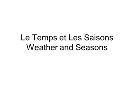 Le Temps et Les Saisons Weather and Seasons. 1. Quel temps fait-il? How's the weather? 2. Il fait beau. It is nice. 3. Il fait mauvais. It is bad. 4.