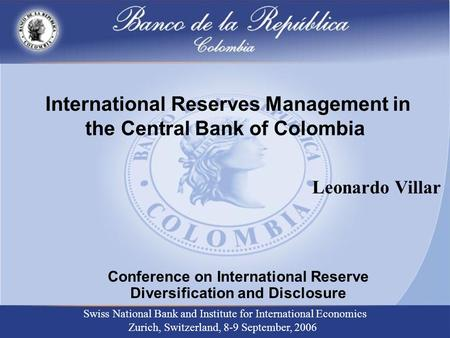 International Reserves Management in the Central Bank of Colombia Conference on International Reserve Diversification and Disclosure Swiss National Bank.