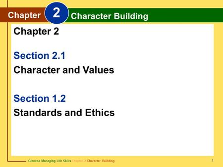 Glencoe Managing Life Skills Chapter 2 Character Building Chapter 2 Character Building 1 Section 2.1 Character and Values Section 1.2 Standards and Ethics.