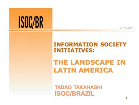 1 IS/PAL0005 TADAO TAKAHASHI ISOC/BRAZIL INFORMATION SOCIETY INITIATIVES: THE LANDSCAPE IN LATIN AMERICA.