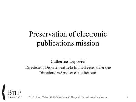 14 mai 2007Evolution of Scientific Publications, Colloque de l'Académie des sciences1 Preservation of electronic publications mission Catherine Lupovici.