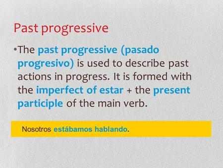 Past progressive The past progressive (pasado progresivo) is used to describe past actions in progress. It is formed with the imperfect of estar + the.