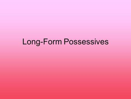 Long-Form Possessives. Remember possessive adjectives? minuestro tuvuestrosu They're equivalent to myouryour his,hertheir its And they ALWAYS come BEFORE.