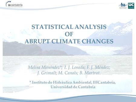 STATISTICAL ANALYSIS OF ABRUPT CLIMATE CHANGES * Instituto de Hidráulica Ambiental, IHCantabria, Universidad de Cantabria Melisa Menéndez*; I. J. Losada;
