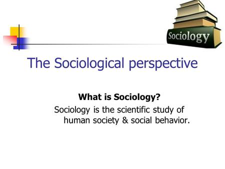 The Sociological perspective What is Sociology? Sociology is the scientific study of human society & social behavior.