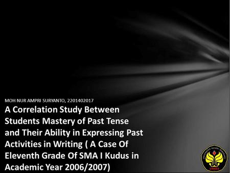 MOH NUR AMPRI SURYANTO, 2201402017 A Correlation Study Between Students Mastery of Past Tense and Their Ability in Expressing Past Activities in Writing.