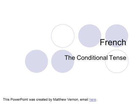 French The Conditional Tense This PowerPoint was created by Matthew Vernon, email here.here.