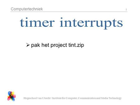 Computertechniek Hogeschool van Utrecht / Institute for Computer, Communication and Media Technology 1  pak het project tint.zip.