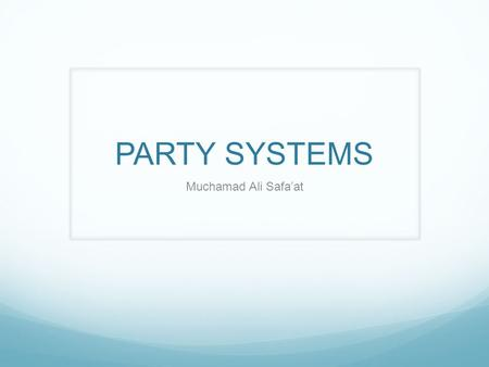 PARTY SYSTEMS Muchamad Ali Safa'at. PARTY SYSTEMS Two Party  Single Party Majority Gov. Multy Party  Coalition/Consensus Gov.