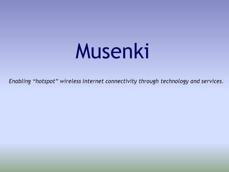 "Musenki Enabling ""hotspot"" wireless Internet connectivity through technology and services."