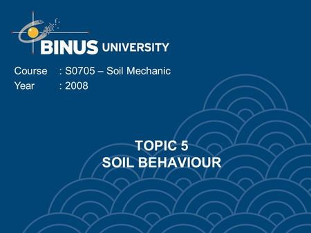 TOPIC 5 SOIL BEHAVIOUR Course: S0705 – Soil Mechanic Year: 2008.