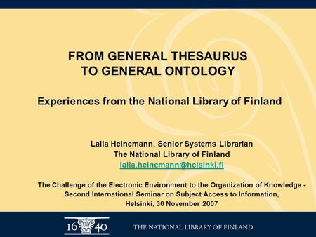 FROM GENERAL THESAURUS TO GENERAL ONTOLOGY Experiences from the National Library of Finland Laila Heinemann, Senior Systems Librarian The National Library.