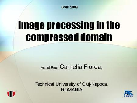 <strong>Image</strong> processing in the <strong>compressed</strong> domain Assist.Eng. Camelia Florea, Technical University of Cluj-Napoca, ROMANIA SSIP 2009.