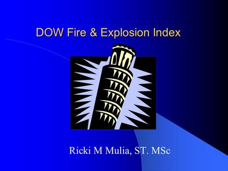 DOW Fire & Explosion Index Ricki M Mulia, ST. MSc.