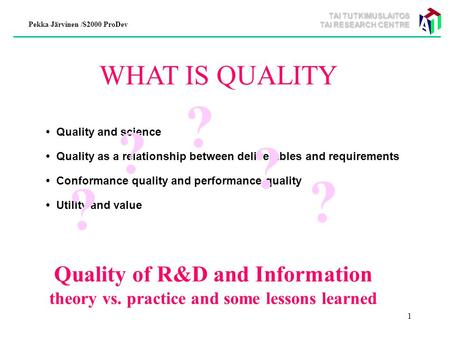TAI TUTKIMUSLAITOS TAI RESEARCH CENTRE Pekka Järvinen /S2000 ProDev 1 WHAT IS QUALITY Quality and science Quality as a relationship between deliverables.